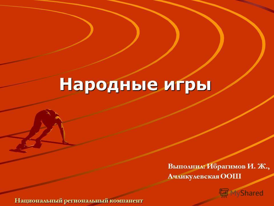 Народные игры Национальный региональный компанент Выполнил: Ибрагимов И. Ж., Ачликулевская ООШ