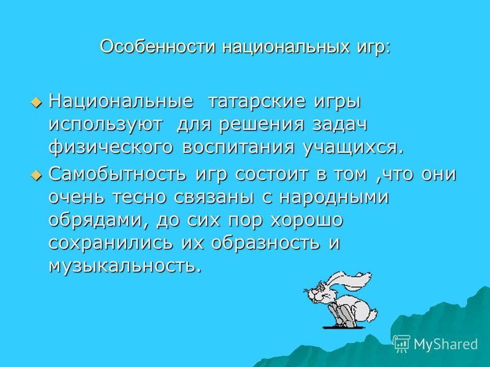 Особенности национальных игр: Национальные татарские игры используют для решения задач физического воспитания учащихся. Национальные татарские игры используют для решения задач физического воспитания учащихся. Самобытность игр состоит в том,что они о