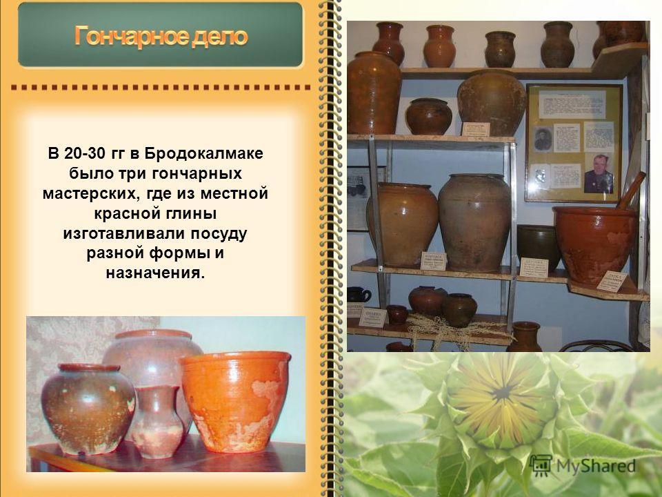 В 20-30 гг в Бродокалмаке было три гончарных мастерских, где из местной красной глины изготавливали посуду разной формы и назначения.