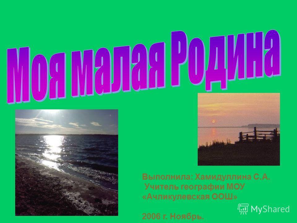 Выполнила: Хамидуллина С.А. Учитель географии МОУ «Ачликулевская ООШ» 2006 г. Ноябрь.