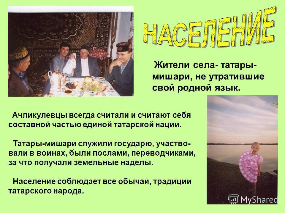 Жители села- татары- мишари, не утратившие свой родной язык. Ачликулевцы всегда считали и считают себя составной частью единой татарской нации. Татары-мишари служили государю, участво- вали в воинах, были послами, переводчиками, за что получали земел