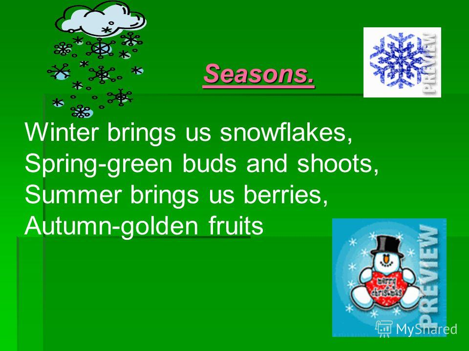 Seasons. Seasons. Winter brings us snowflakes, Spring-green buds and shoots, Summer brings us berries, Autumn-golden fruits