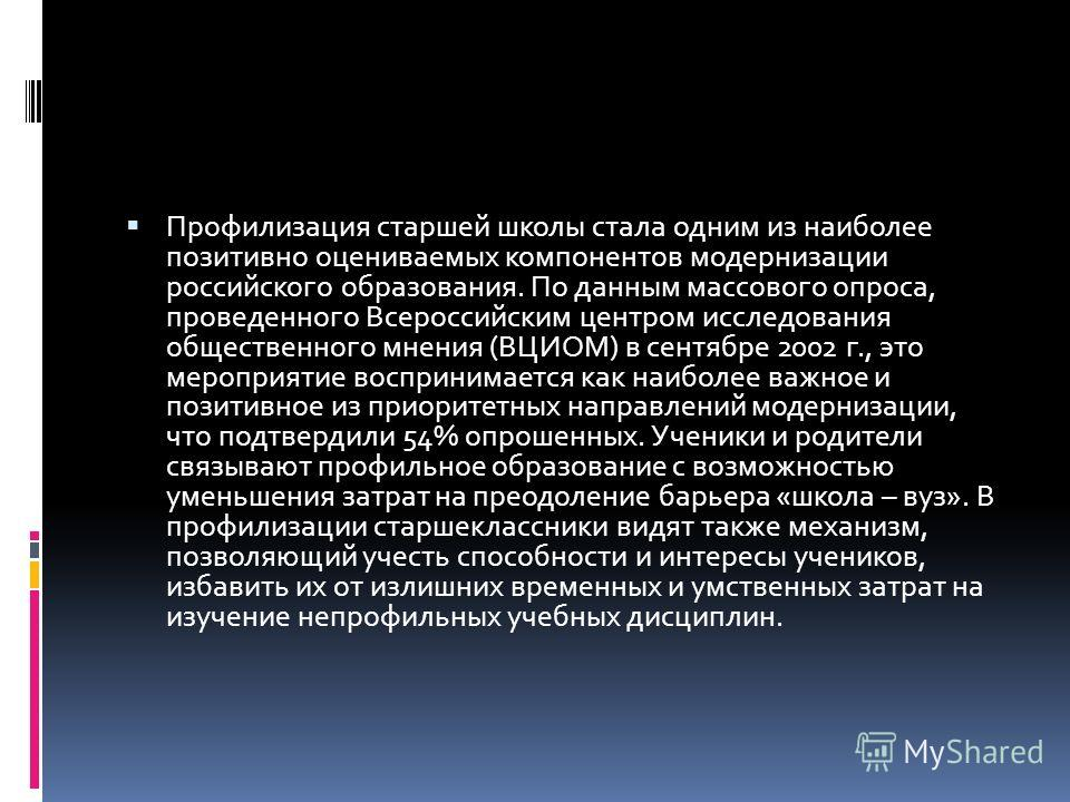 Профилизация старшей школы стала одним из наиболее позитивно оцениваемых компонентов модернизации российского образования. По данным массового опроса, проведенного Всероссийским центром исследования общественного мнения (ВЦИОМ) в сентябре 2002 г., эт