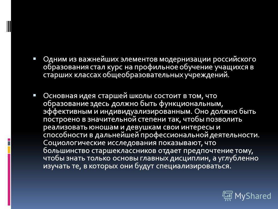 Одним из важнейших элементов модернизации российского образования стал курс на профильное обучение учащихся в старших классах общеобразовательных учреждений. Основная идея старшей школы состоит в том, что образование здесь должно быть функциональным,