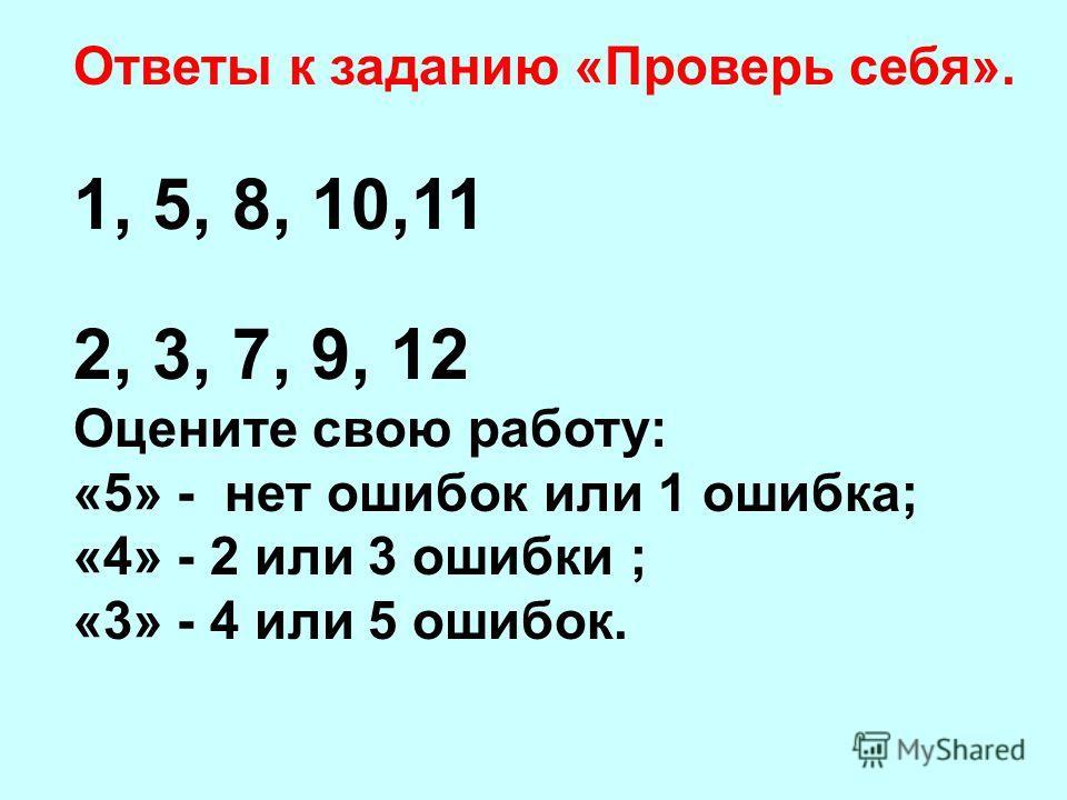 Ответы к заданию «Проверь себя». 1, 5, 8, 10,11 2, 3, 7, 9, 12 Оцените свою работу: «5» - нет ошибок или 1 ошибка; «4» - 2 или 3 ошибки ; «3» - 4 или 5 ошибок.