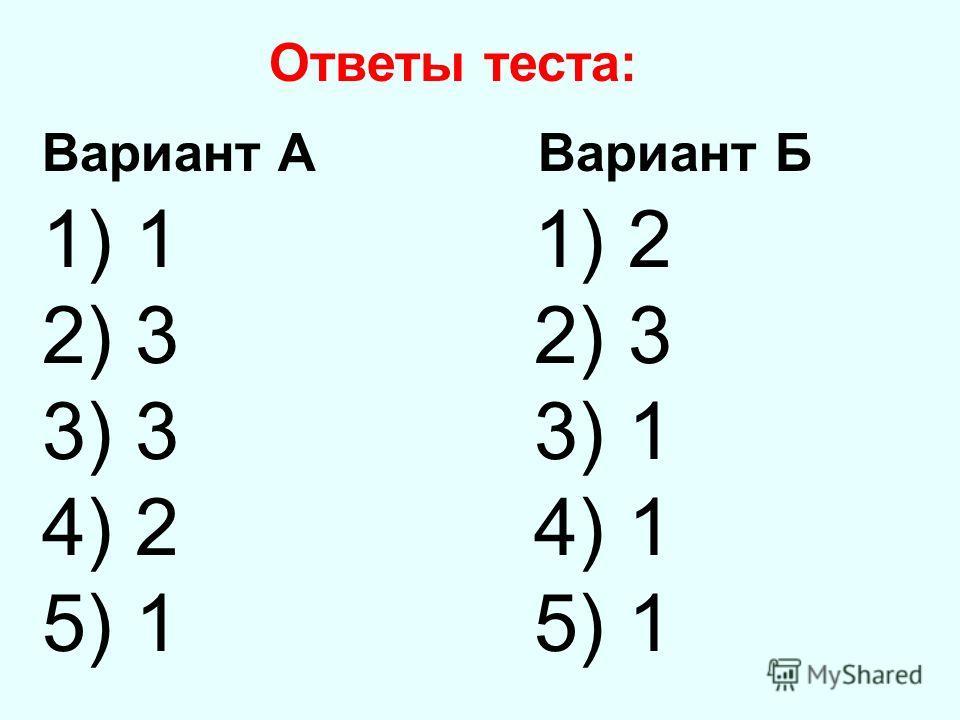 Ответы теста: Вариант А Вариант Б 1) 1 1) 2 2) 3 3) 3 3) 1 4) 2 4) 1 5) 1