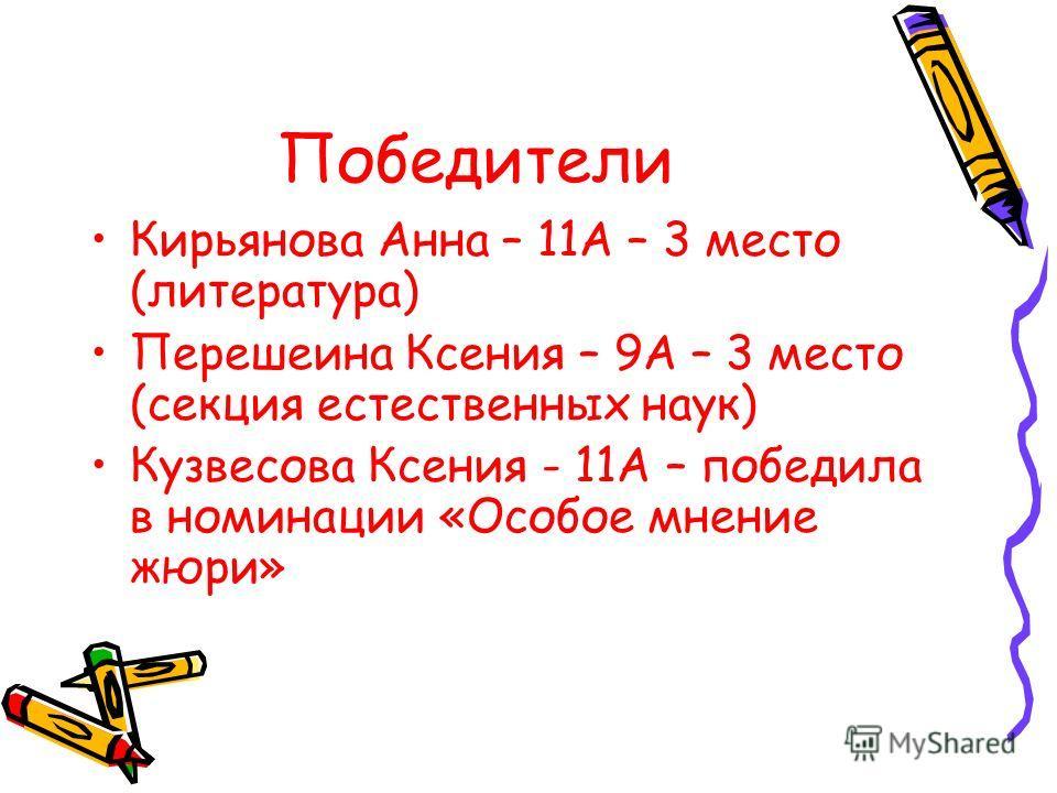 Победители Кирьянова Анна – 11А – 3 место (литература) Перешеина Ксения – 9А – 3 место (секция естественных наук) Кузвесова Ксения - 11А – победила в номинации «Особое мнение жюри»