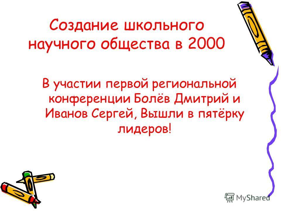 Создание школьного научного общества в 2000 В участии первой региональной конференции Болёв Дмитрий и Иванов Сергей, Вышли в пятёрку лидеров!