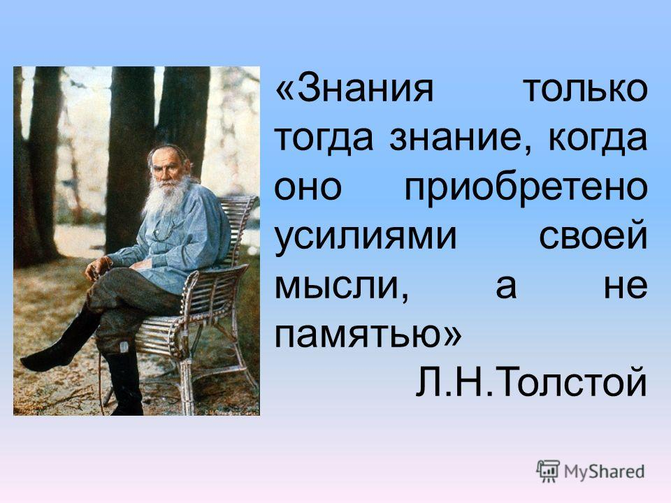 «Знания только тогда знание, когда оно приобретено усилиями своей мысли, а не памятью» Л.Н.Толстой