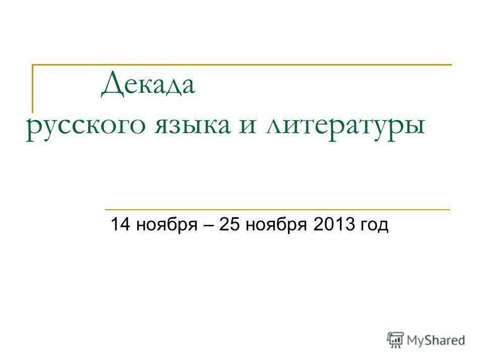 Декада русского языка и литературы 14 ноября – 25 ноября 2013 год