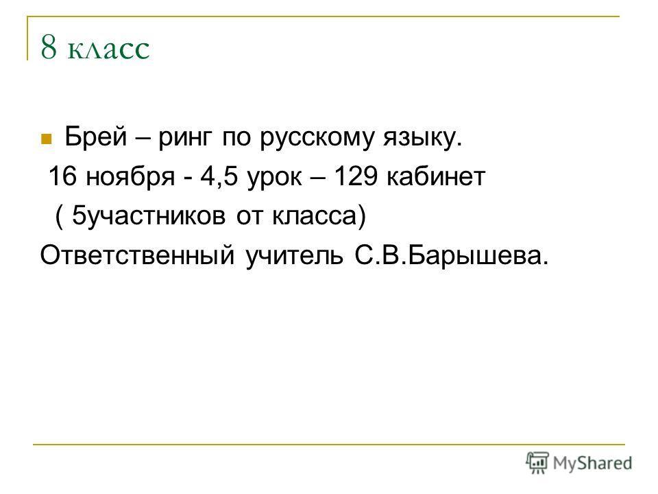 8 класс Брей – ринг по русскому языку. 16 ноября - 4,5 урок – 129 кабинет ( 5участников от класса) Ответственный учитель С.В.Барышева.