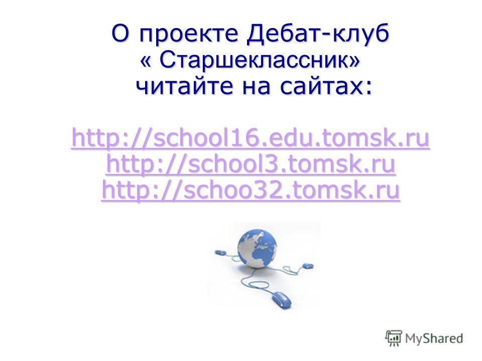 О проекте Дебат-клуб « Старшеклассник» читайте на сайтах: http://school16.edu.tomsk.ru http://school3.tomsk.ru http://schoo32.tomsk.ru О проекте Дебат-клуб « Старшеклассник» читайте на сайтах: http://school16.edu.tomsk.ru http://school3.tomsk.ru http