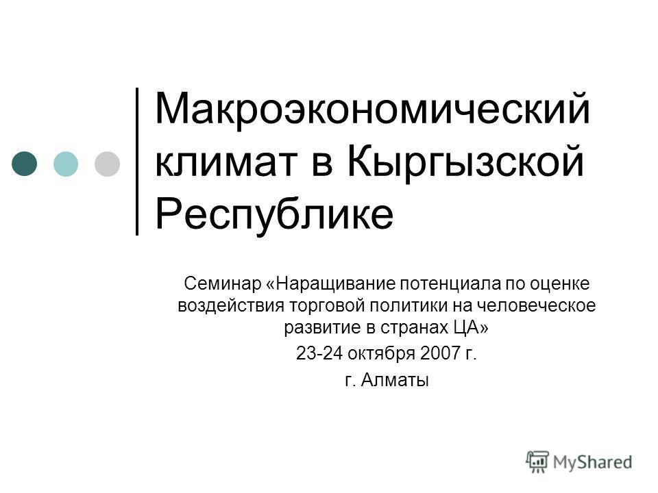 Макроэкономический климат в Кыргызской Республике Семинар «Наращивание потенциала по оценке воздействия торговой политики на человеческое развитие в странах ЦА» 23-24 октября 2007 г. г. Алматы