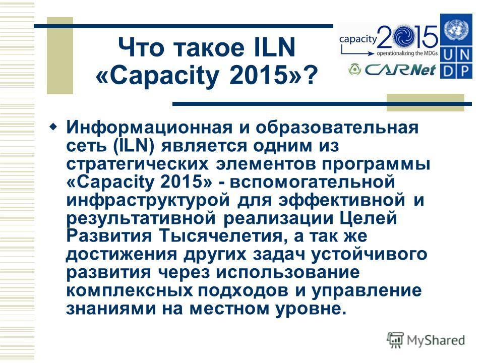 Что такое ILN «Capacity 2015»? Информационная и образовательная сеть (ILN) является одним из стратегических элементов программы «Capacity 2015» - вспомогательной инфраструктурой для эффективной и результативной реализации Целей Развития Тысячелетия,