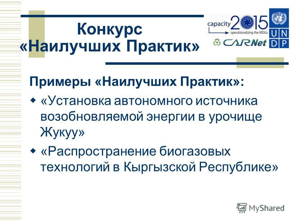 Конкурс «Наилучших Практик» Примеры «Наилучших Практик»: «Установка автономного источника возобновляемой энергии в урочище Жукуу» «Распространение биогазовых технологий в Кыргызской Республике»