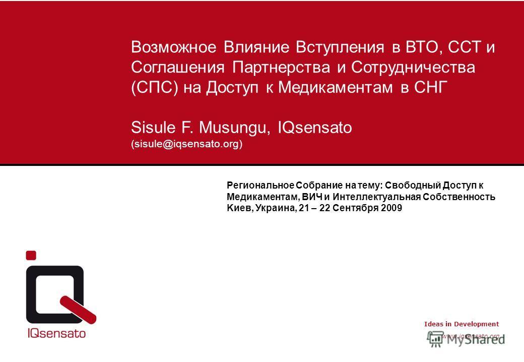 Ideas in Development www.iqsensato.org Возможное Влияние Вступления в ВТО, ССТ и Соглашения Партнерства и Сотрудничества (СПС) на Доступ к Медикаментам в СНГ Sisule F. Musungu, IQsensato (sisule@iqsensato.org) Региональное Собрание на тему: Свободный