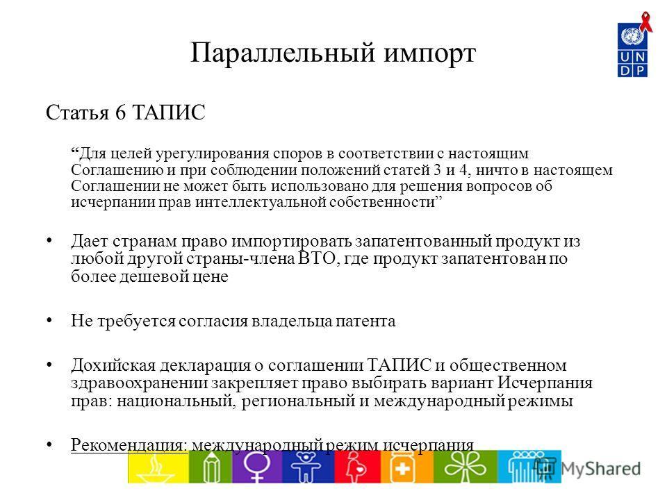 Параллельный импорт Статья 6 ТАПИС Для целей урегулирования споров в соответствии с настоящим Соглашению и при соблюдении положений статей 3 и 4, ничто в настоящем Соглашении не может быть использовано для решения вопросов об исчерпании прав интеллек