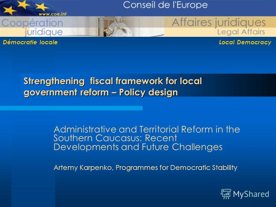 Démocratie locale Local Democracy Strengthening fiscal framework for local government reform – Policy design Administrative and Territorial Reform in the Southern Caucasus: Recent Developments and Future Challenges Artemy Karpenko, Programmes for Dem