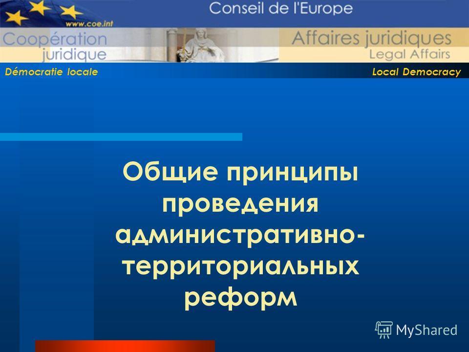 Démocratie locale Local Democracy Общие принципы проведения административно- территориальных реформ