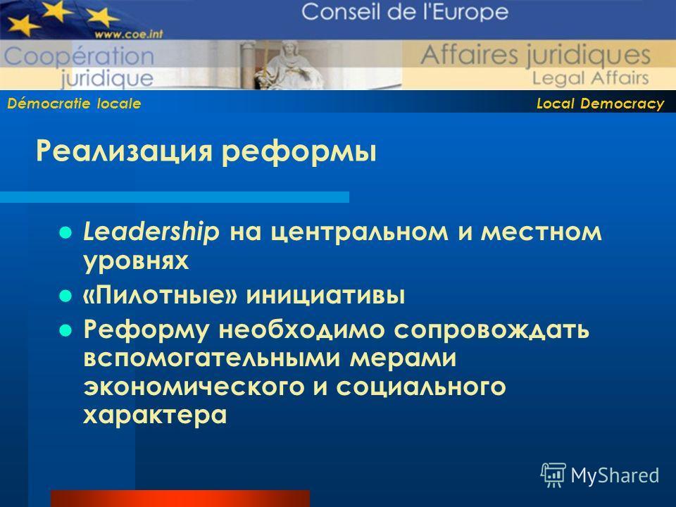 Démocratie locale Local Democracy Реализация реформы Leadership на центральном и местном уровнях «Пилотные» инициативы Реформу необходимо сопровождать вспомогательными мерами экономического и социального характера