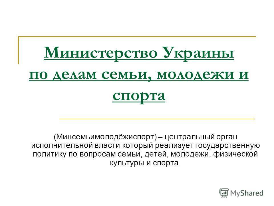 (Минсемьимолодёжиспорт) – центральный орган исполнительной власти который реализует государственную политику по вопросам семьи, детей, молодежи, физической культуры и спорта. Министерство Украины по делам семьи, молодежи и спорта