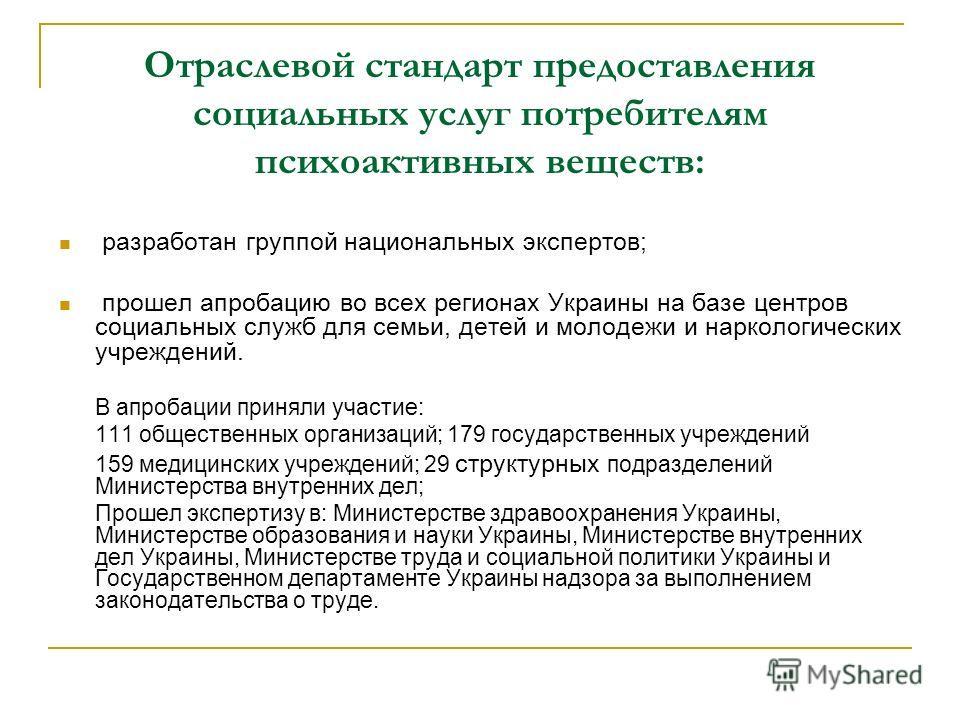 Отраслевой стандарт предоставления социальных услуг потребителям психоактивных веществ: разработан группой национальных экспертов; прошел апробацию во всех регионах Украины на базе центров социальных служб для семьи, детей и молодежи и наркологически