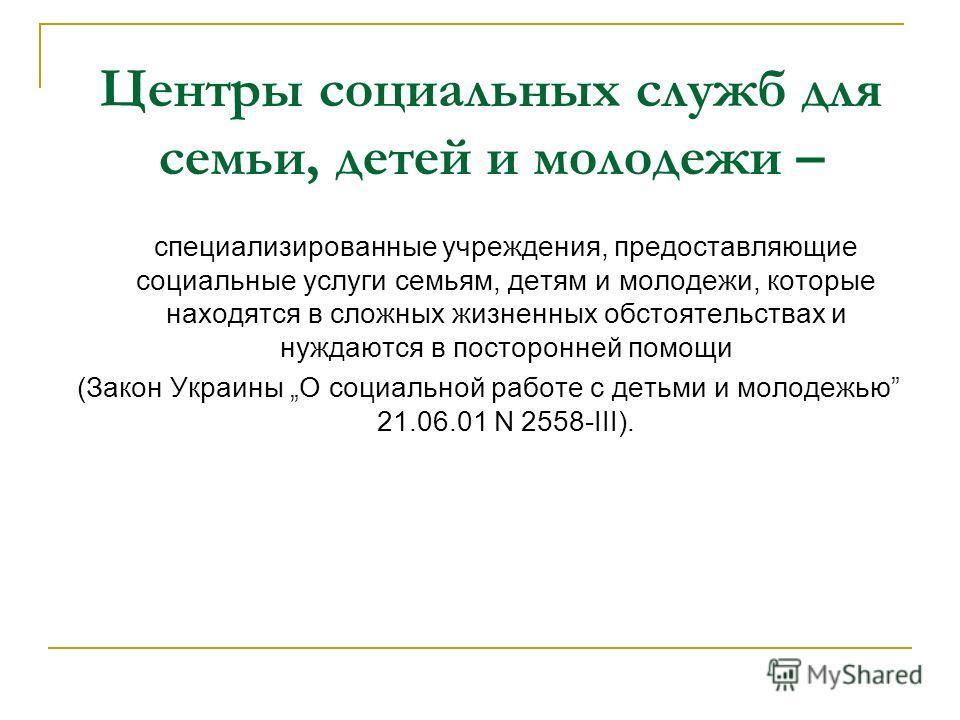 Центры социальных служб для семьи, детей и молодежи – специализированные учреждения, предоставляющие социальные услуги семьям, детям и молодежи, которые находятся в сложных жизненных обстоятельствах и нуждаются в посторонней помощи (Закон Украины О с