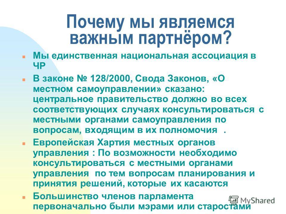 Почему мы являемся важным партнёром? n Мы единственная национальная ассоциация в ЧР n В законе 128/2000, Свода Законов, «О местном самоуправлении» сказано: центральное правительство должно во всех соответствующих случаях консультироваться с местными