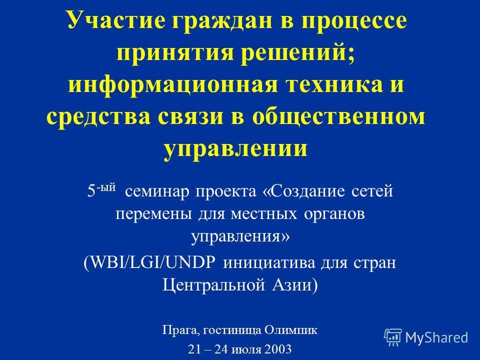 Участие граждан в процессе принятия решений; информационная техника и средства связи в общественном управлении 5 -ый семинар проекта «Создание сетей перемены для местных органов управления» (WBI/LGI/UNDP инициатива для стран Центральной Азии) Прага,