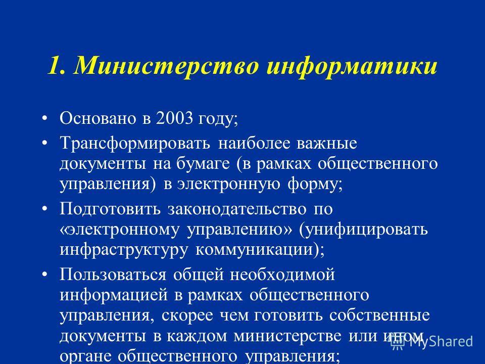 1. Министерство информатики Основано в 2003 году; Трансформировать наиболее важные документы на бумаге (в рамках общественного управления) в электронную форму; Подготовить законодательство по «электронному управлению» (унифицировать инфраструктуру ко