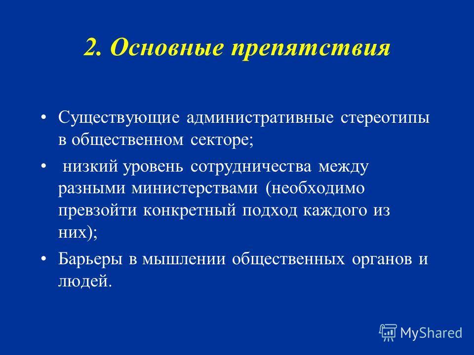 2. Основные препятствия Существующие административные стереотипы в общественном секторе; низкий уровень сотрудничества между разными министерствами (необходимо превзойти конкретный подход каждого из них); Барьеры в мышлении общественных органов и люд