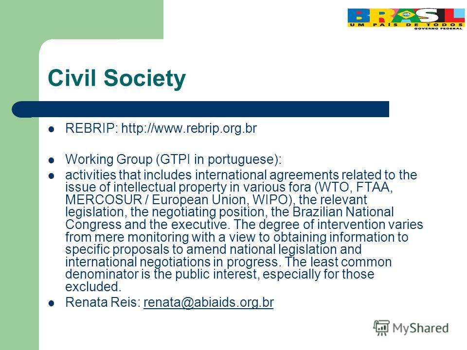 Civil Society REBRIP: http://www.rebrip.org.br Working Group (GTPI in portuguese): activities that includes international agreements related to the issue of intellectual property in various fora (WTO, FTAA, MERCOSUR / European Union, WIPO), the relev