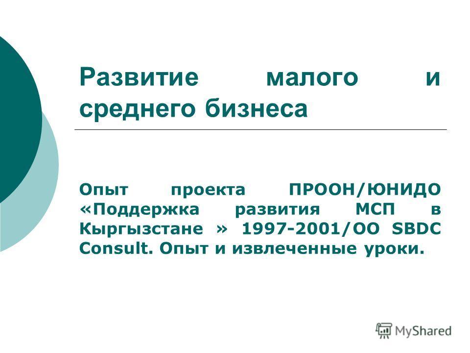 Развитие малого и среднего бизнеса Опыт проекта ПРООН/ЮНИДО «Поддержка развития МСП в Кыргызстане » 1997-2001/ОО SBDC Consult. Опыт и извлеченные уроки.