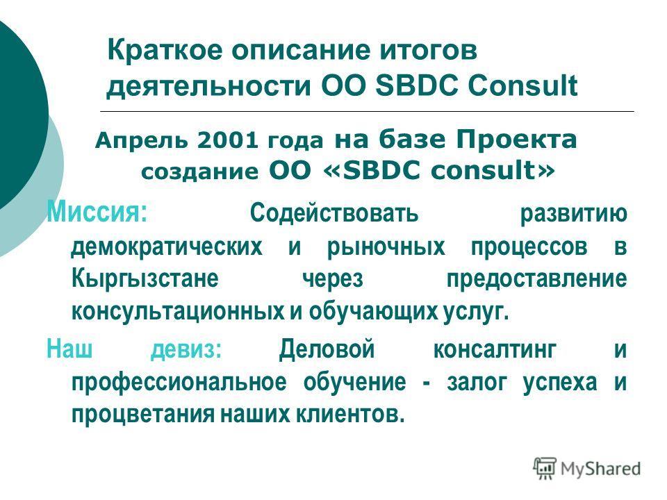 Краткое описание итогов деятельности ОО SBDC Consult Апрель 2001 года на базе Проекта создание ОО «SBDC consult» Миссия: Содействовать развитию демократических и рыночных процессов в Кыргызстане через предоставление консультационных и обучающих услуг