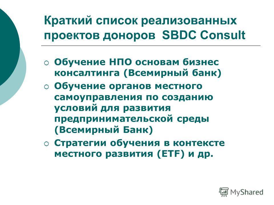 Краткий список реализованных проектов доноров SBDC Consult Обучение НПО основам бизнес консалтинга (Всемирный банк) Обучение органов местного самоуправления по созданию условий для развития предпринимательской среды (Всемирный Банк) Стратегии обучени