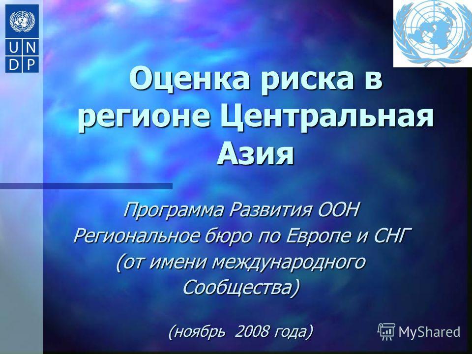 Оценка риска в регионе Центральная Азия Программа Развития ООН Региональное бюро по Европе и СНГ (от имени международного Сообщества) (ноябрь 2008 года)