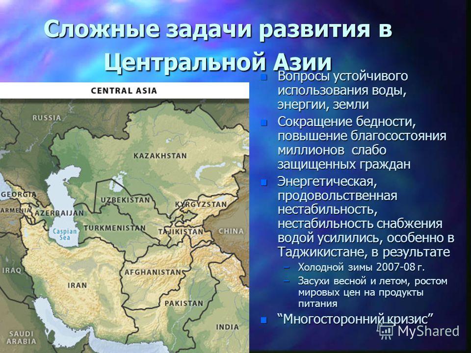 Сложные задачи развития в Центральной Азии n Вопросы устойчивого использования воды, энергии, земли n Сокращение бедности, повышение благосостояния миллионов слабо защищенных граждан n Энергетическая, продовольственная нестабильность, нестабильность