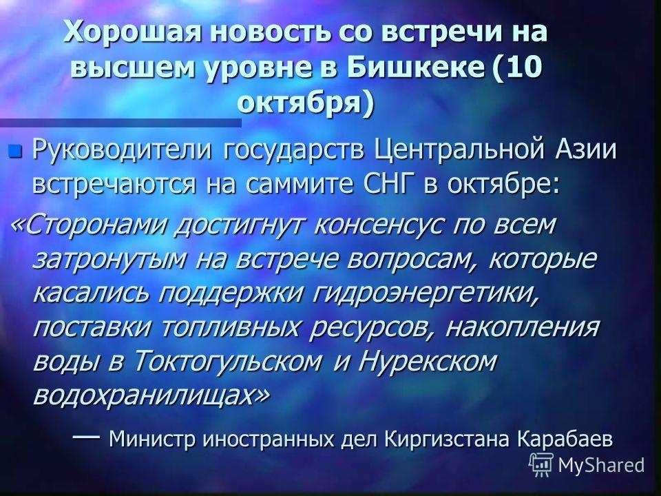 Хорошая новость со встречи на высшем уровне в Бишкеке (10 октября) n Руководители государств Центральной Азии встречаются на саммите СНГ в октябре: «Сторонами достигнут консенсус по всем затронутым на встрече вопросам, которые касались поддержки гидр