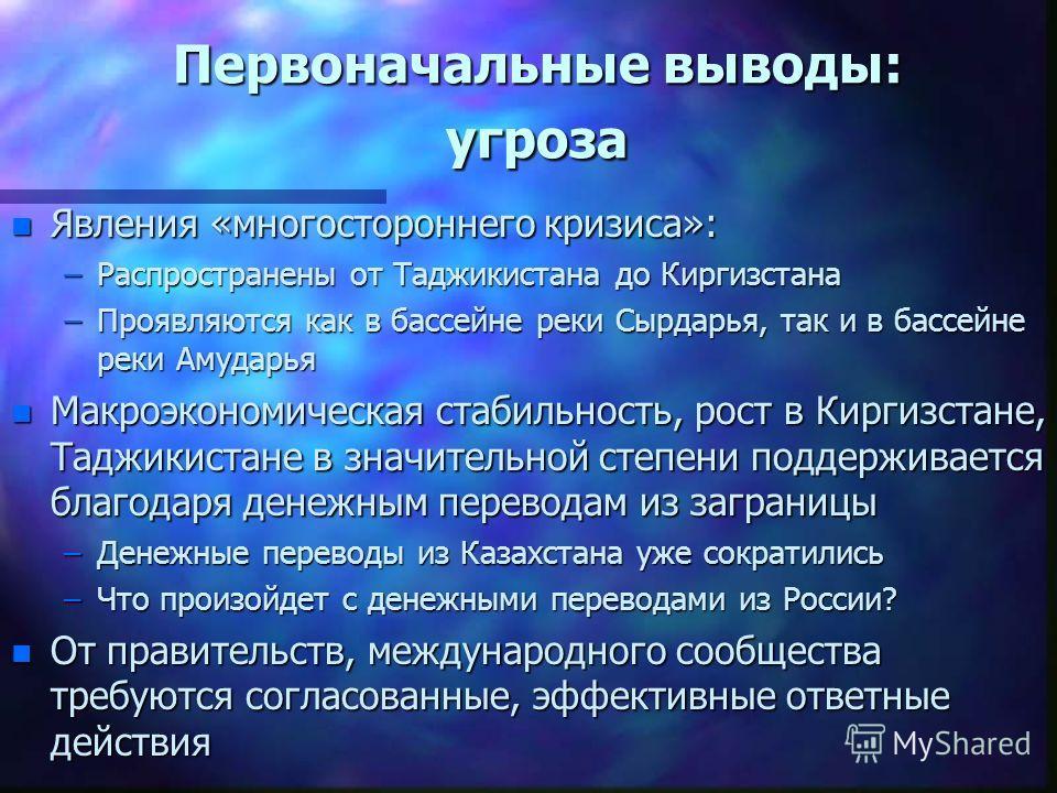 Первоначальные выводы: угроза n Явления «многостороннего кризиса»: –Распространены от Таджикистана до Киргизстана –Проявляются как в бассейне реки Сырдарья, так и в бассейне реки Амударья n Макроэкономическая стабильность, рост в Киргизстане, Таджики