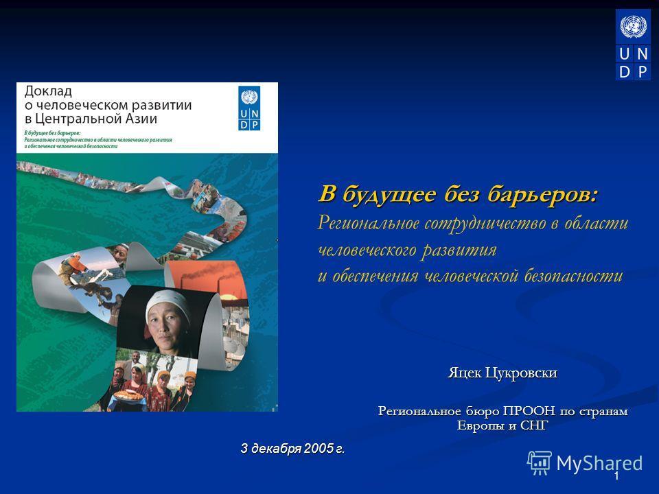 1 3 декабря 2005 г. 3 декабря 2005 г. В будущее без барьеров: В будущее без барьеров: Региональное сотрудничество в области человеческого развития и обеспечения человеческой безопасности Яцек Цукровски Региональное бюро ПРООН по странам Европы и СНГ