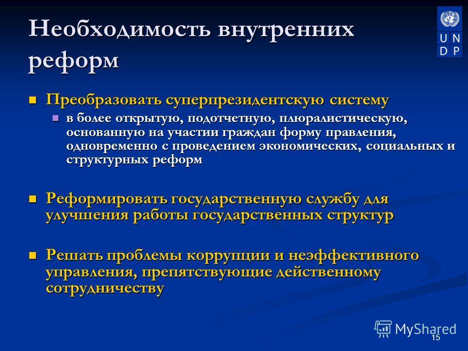 15 Необходимость внутренних реформ Преобразовать суперпрезидентскую систему Преобразовать суперпрезидентскую систему в более открытую, подотчетную, плюралистическую, основанную на участии граждан форму правления, одновременно с проведением экономичес