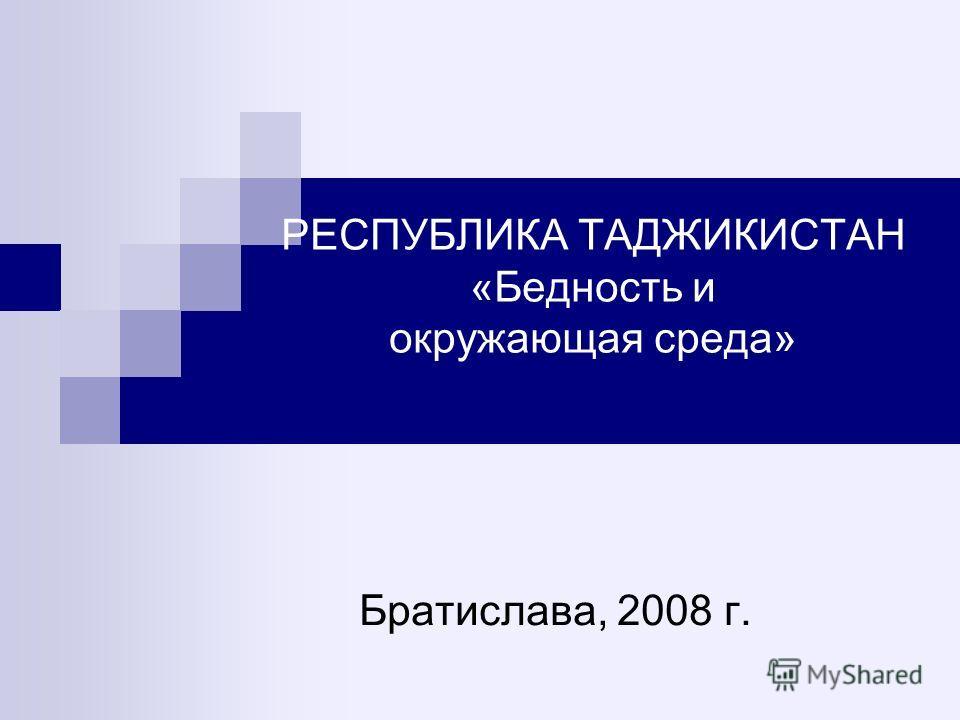 РЕСПУБЛИКА ТАДЖИКИСТАН «Бедность и окружающая среда» Братислава, 2008 г.