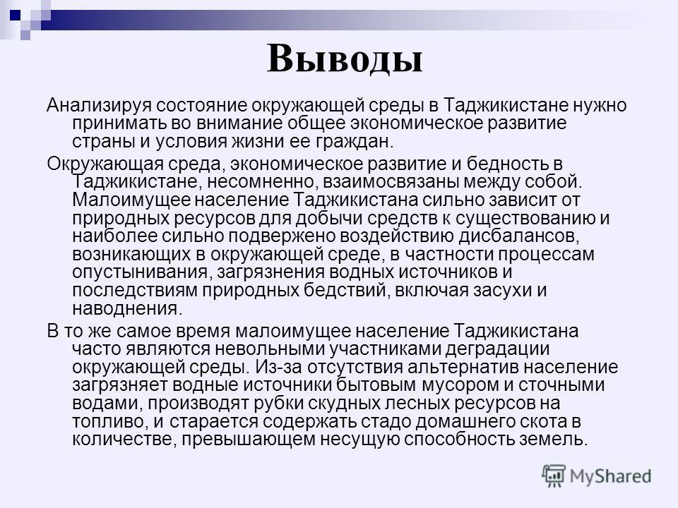 Выводы Анализируя состояние окружающей среды в Таджикистане нужно принимать во внимание общее экономическое развитие страны и условия жизни ее граждан. Окружающая среда, экономическое развитие и бедность в Таджикистане, несомненно, взаимосвязаны межд