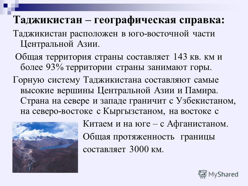 Таджикистан – географическая справка: Таджикистан расположен в юго-восточной части Центральной Азии. Общая территория страны составляет 143 кв. км и более 93% территории страны занимают горы. Горную систему Таджикистана составляют самые высокие верши