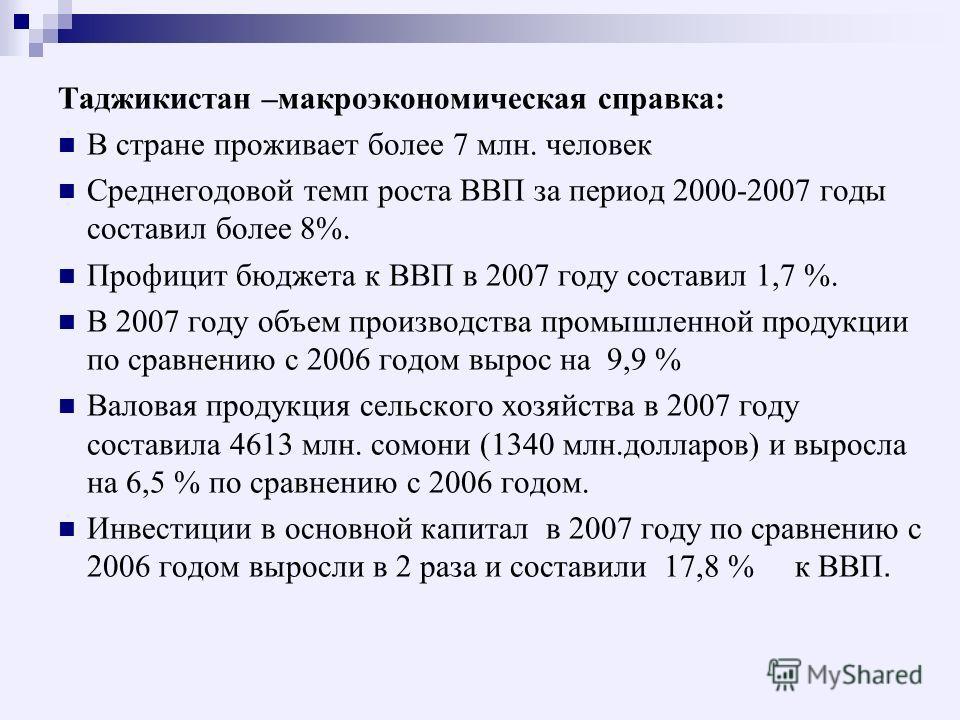 Таджикистан –макроэкономическая справка: В стране проживает более 7 млн. человек Среднегодовой темп роста ВВП за период 2000-2007 годы составил более 8%. Профицит бюджета к ВВП в 2007 году составил 1,7 %. В 2007 году объем производства промышленной п