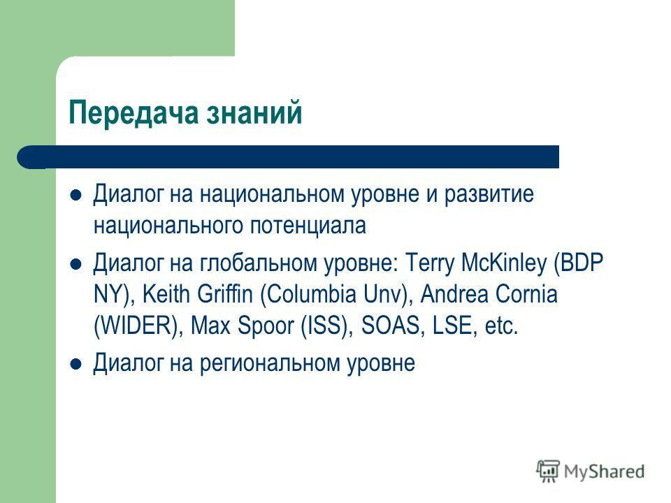Передача знаний Диалог на национальном уровне и развитие национального потенциала Диалог на глобальном уровне: Terry McKinley (BDP NY), Keith Griffin (Columbia Unv), Andrea Cornia (WIDER), Max Spoor (ISS), SOAS, LSE, etc. Диалог на региональном уровн