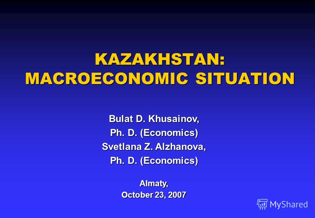 KAZAKHSTAN: MACROECONOMIC SITUATION Bulat D. Khusainov, Ph. D. (Economics) Svetlana Z. Alzhanova, Ph. D. (Economics) Almaty, October 23, 2007