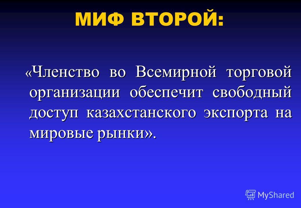 МИФ ВТОРОЙ: « Членство во Всемирной торговой организации обеспечит свободный доступ казахстанского экспорта на мировые рынки». « Членство во Всемирной торговой организации обеспечит свободный доступ казахстанского экспорта на мировые рынки».