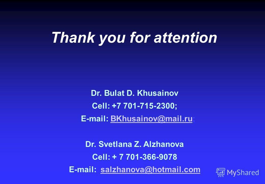 Thank you for attention Dr. Bulat D. Khusainov Cell: +7 701-715-2300; E-mail: BKhusainov@mail.ru;BKhusainov@mail.ru Dr. Svetlana Z. Alzhanova Cell: + 7 701-366-9078 E-mail: salzhanova@hotmail.comsalzhanova@hotmail.com