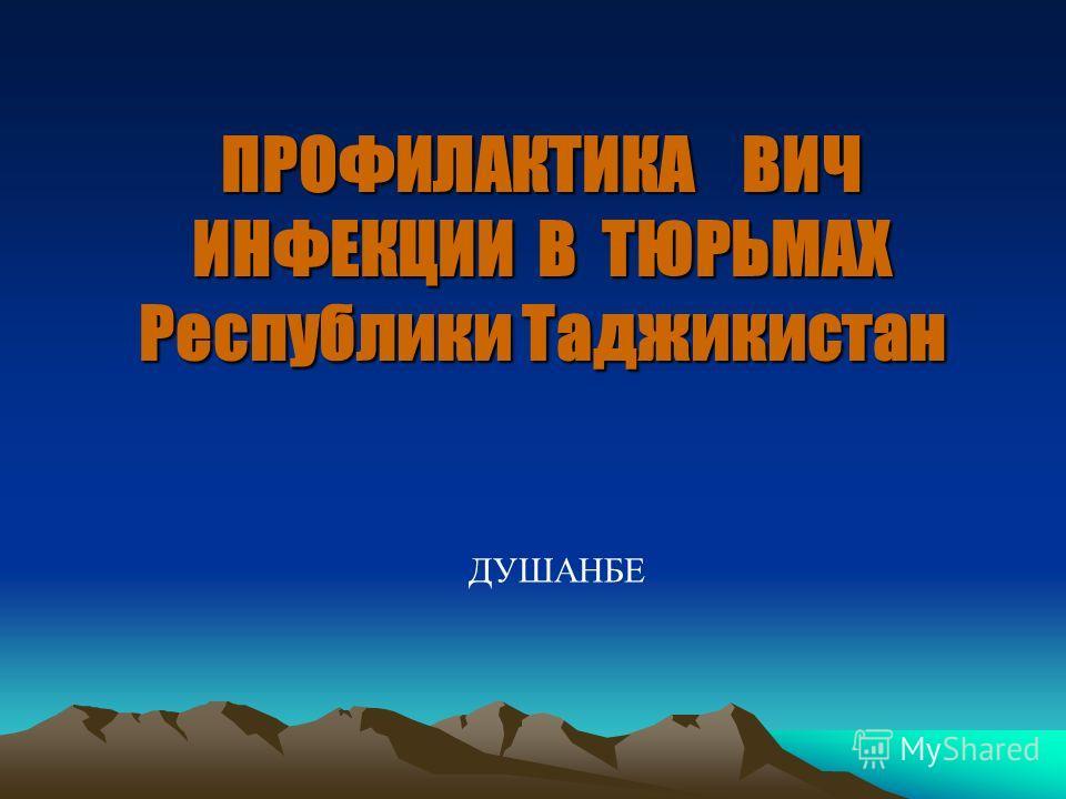 ПРОФИЛАКТИКА ВИЧ ИНФЕКЦИИ В ТЮРЬМАХ Республики Таджикистан ДУШАНБЕ
